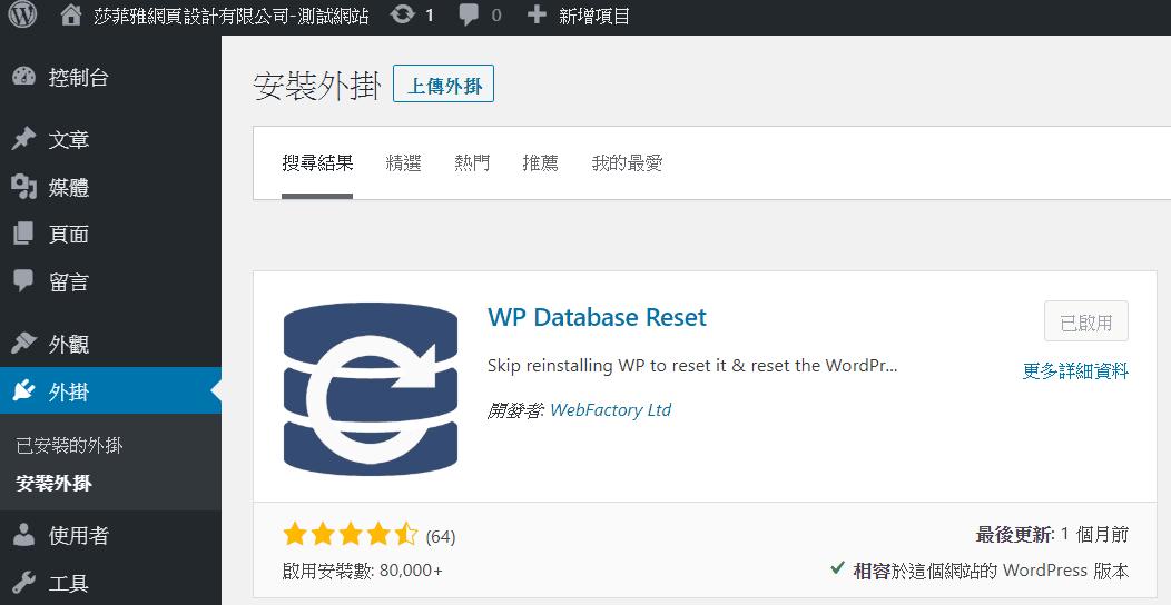 """莎 菲 玸 網 頁 設 計 有 限 公 司 - 測 站 0 1 0 十 新 增 項 控 制 台 外 觀 外 掛 已 安 的 外 掛 使 用 者 工 具 安 裝 外 掛 尋 結 惰 WP Database Reset Skip reinstalling WP to reset it & reset the 0 「 d """" W Fa / Ltd 啟 用 安 装 教 80 , 000 更 多 詳 細 最 後 更 新 : 1 個 月 前 柤 客 於 這 占 的 WordPress 版 本"""
