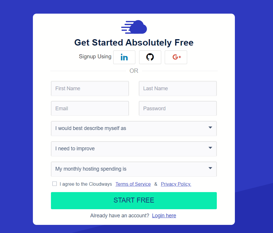 Get Started Absolutely Free o Signup Using in First Name OR Last Name Password I would best describe myself as I need to improve My monthly hosting spending is I agree to the Cloudways Terms of Service & E-LiyaCY-eQljCY. START FREE Already have an account? Login-here